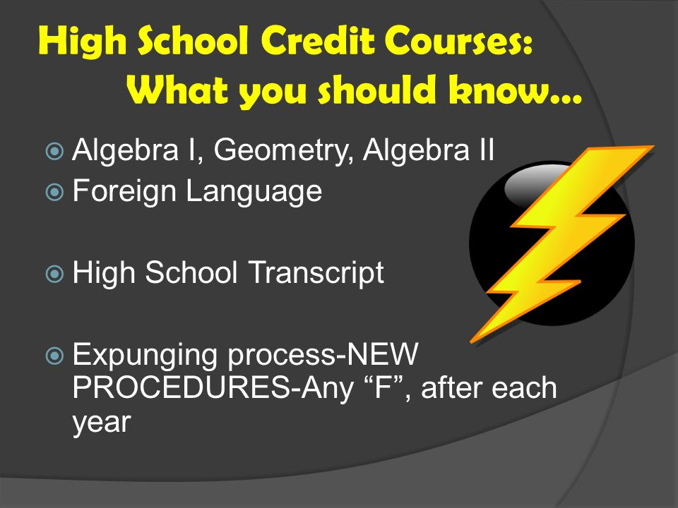 High School Credit Courses: What you should know…  Algebra I, Geometry, Algebra II  Foreign Language  High School Transcript  Expunging process-NEW PROCEDURES-Any F , after each year