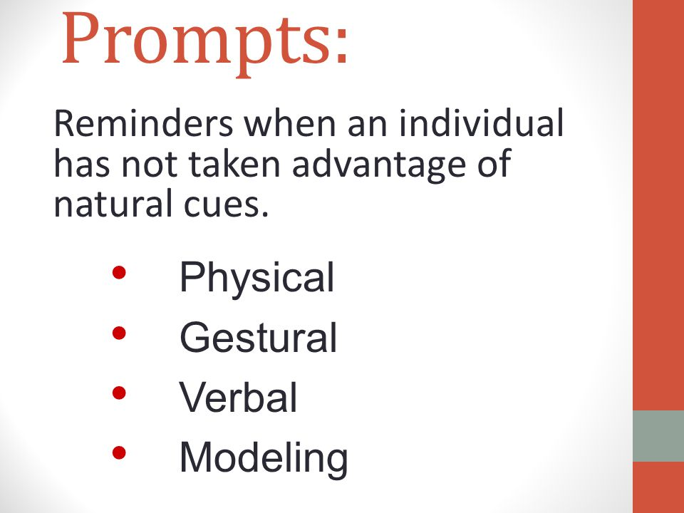 Prompts: Reminders when an individual has not taken advantage of natural cues. Physical Gestural Verbal Modeling