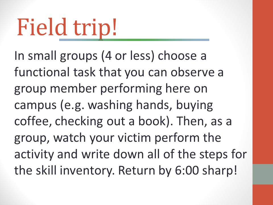 Field trip! In small groups (4 or less) choose a functional task that you can observe a group member performing here on campus (e.g. washing hands, bu