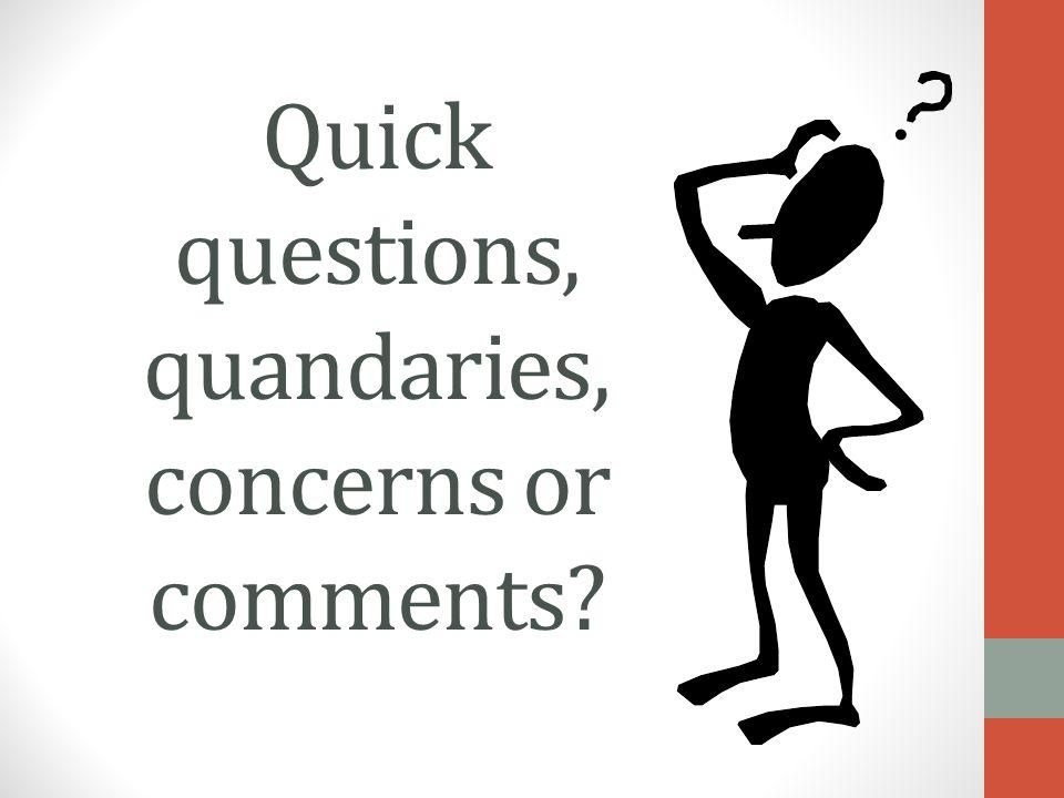 Quick questions, quandaries, concerns or comments?