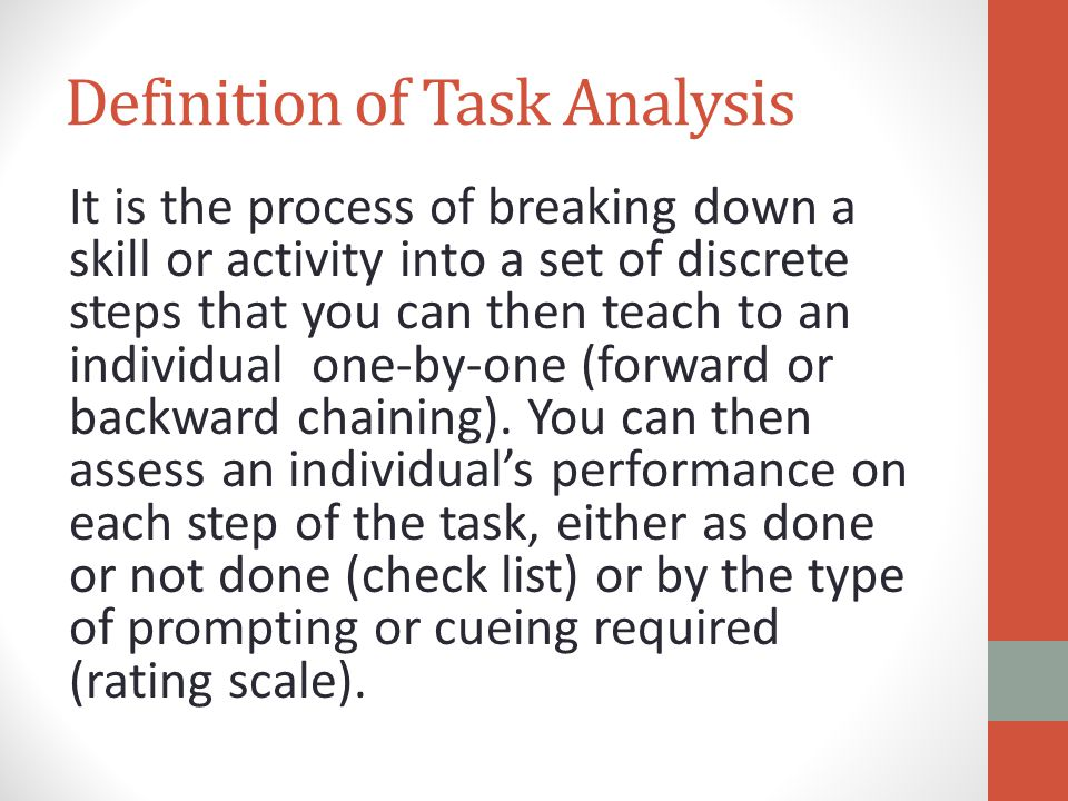 Definition of Task Analysis It is the process of breaking down a skill or activity into a set of discrete steps that you can then teach to an individu