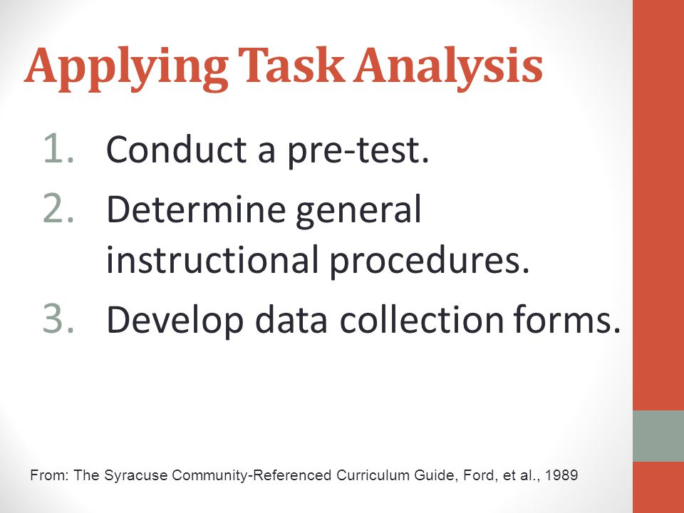 Applying Task Analysis 1. Conduct a pre-test. 2. Determine general instructional procedures. 3. Develop data collection forms. From: The Syracuse Comm