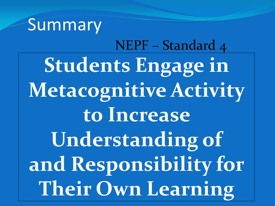 NEPF – Standard 4 Students Engage in Metacognitive Activity to Increase Understanding of and Responsibility for Their Own Learning Summary