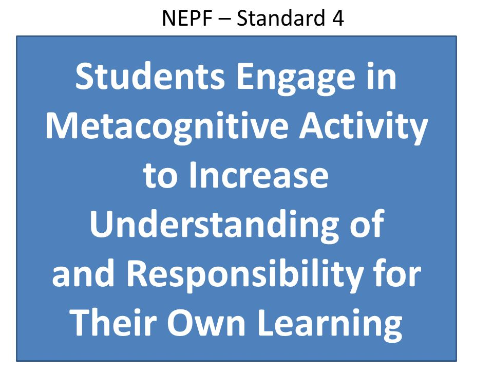 NEPF – Standard 4 Students Engage in Metacognitive Activity to Increase Understanding of and Responsibility for Their Own Learning