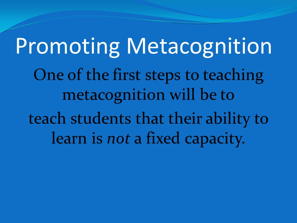 Promoting Metacognition One of the first steps to teaching metacognition will be to teach students that their ability to learn is not a fixed capacity.