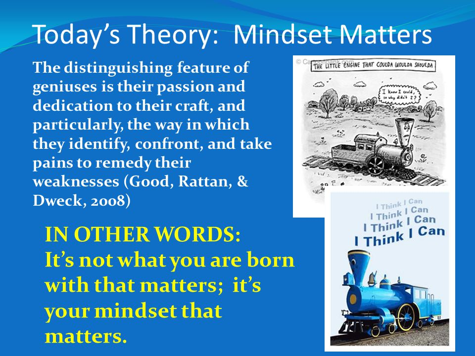 Today's Theory: Mindset Matters The distinguishing feature of geniuses is their passion and dedication to their craft, and particularly, the way in which they identify, confront, and take pains to remedy their weaknesses (Good, Rattan, & Dweck, 2008) IN OTHER WORDS: It's not what you are born with that matters; it's your mindset that matters.