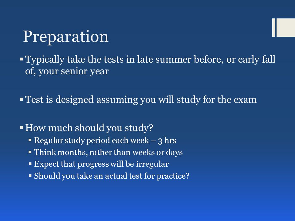 Preparation  Typically take the tests in late summer before, or early fall of, your senior year  Test is designed assuming you will study for the exam  How much should you study.