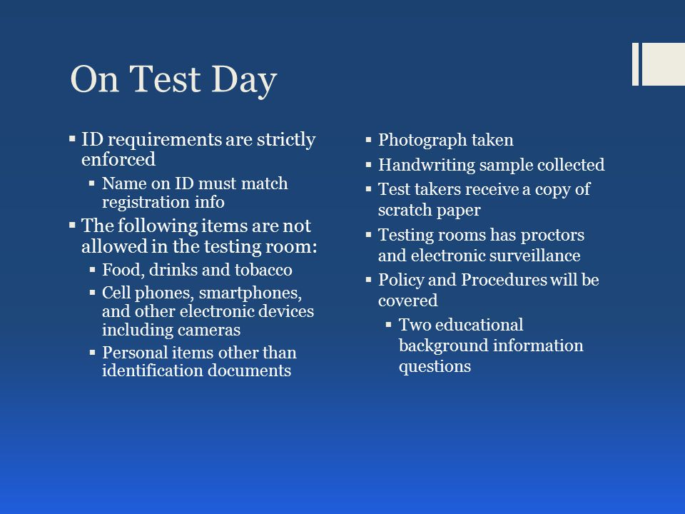 On Test Day  ID requirements are strictly enforced  Name on ID must match registration info  The following items are not allowed in the testing room:  Food, drinks and tobacco  Cell phones, smartphones, and other electronic devices including cameras  Personal items other than identification documents  Photograph taken  Handwriting sample collected  Test takers receive a copy of scratch paper  Testing rooms has proctors and electronic surveillance  Policy and Procedures will be covered  Two educational background information questions