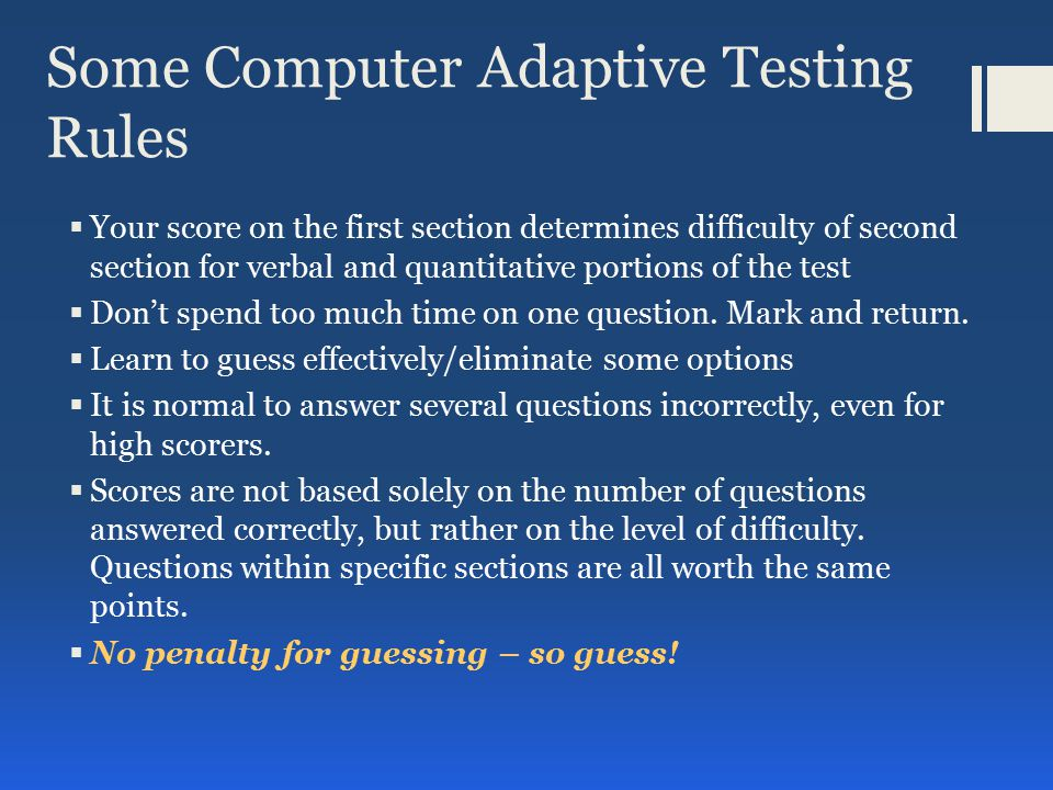 Some Computer Adaptive Testing Rules  Your score on the first section determines difficulty of second section for verbal and quantitative portions of the test  Don't spend too much time on one question.