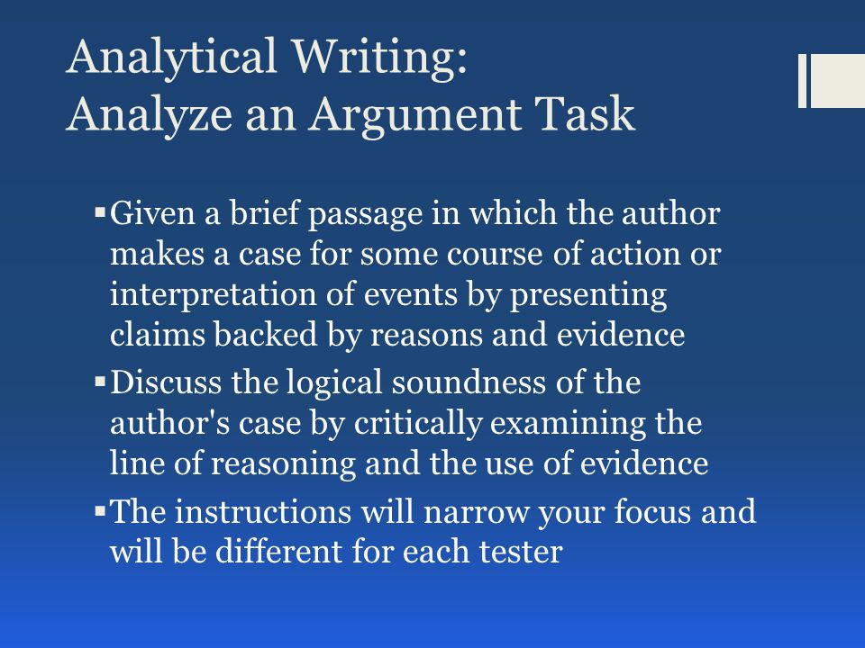 Analytical Writing: Analyze an Argument Task  Given a brief passage in which the author makes a case for some course of action or interpretation of events by presenting claims backed by reasons and evidence  Discuss the logical soundness of the author s case by critically examining the line of reasoning and the use of evidence  The instructions will narrow your focus and will be different for each tester
