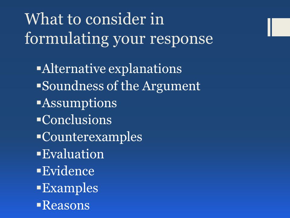 What to consider in formulating your response  Alternative explanations  Soundness of the Argument  Assumptions  Conclusions  Counterexamples  Evaluation  Evidence  Examples  Reasons
