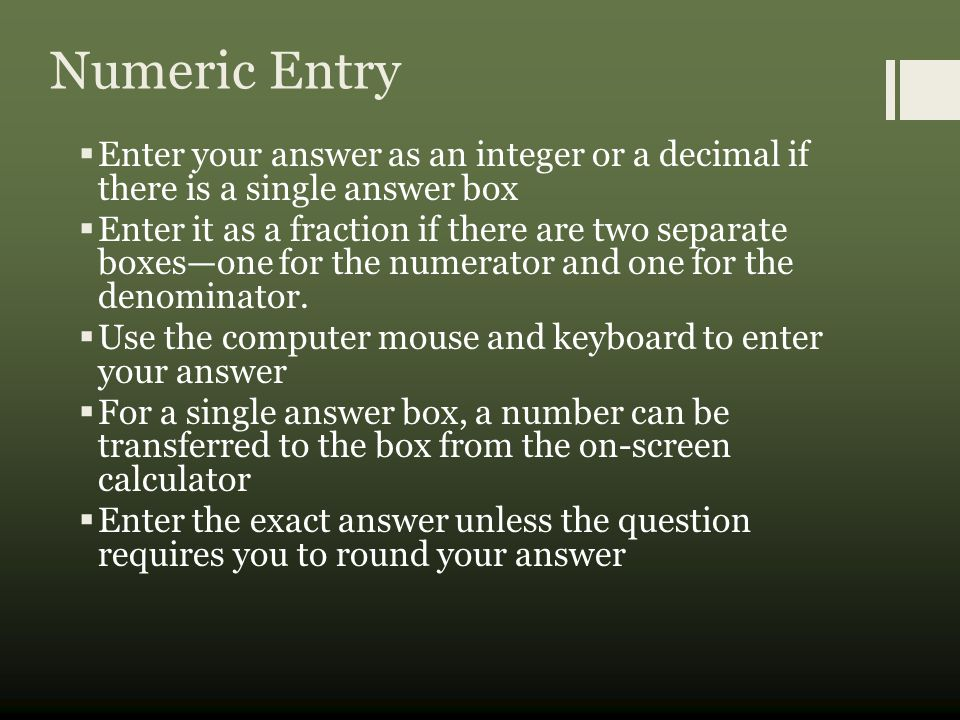 Numeric Entry  Enter your answer as an integer or a decimal if there is a single answer box  Enter it as a fraction if there are two separate boxes—one for the numerator and one for the denominator.