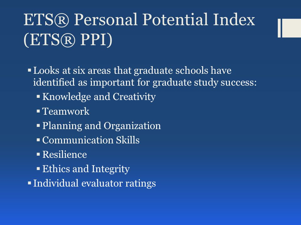 ETS® Personal Potential Index (ETS® PPI)  Looks at six areas that graduate schools have identified as important for graduate study success:  Knowledge and Creativity  Teamwork  Planning and Organization  Communication Skills  Resilience  Ethics and Integrity  Individual evaluator ratings