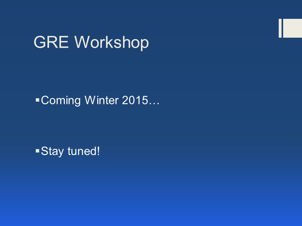 GRE Workshop  Coming Winter 2015…  Stay tuned!