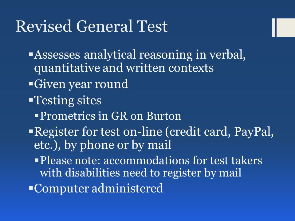 Revised General Test  Assesses analytical reasoning in verbal, quantitative and written contexts  Given year round  Testing sites  Prometrics in GR on Burton  Register for test on-line (credit card, PayPal, etc.), by phone or by mail  Please note: accommodations for test takers with disabilities need to register by mail  Computer administered