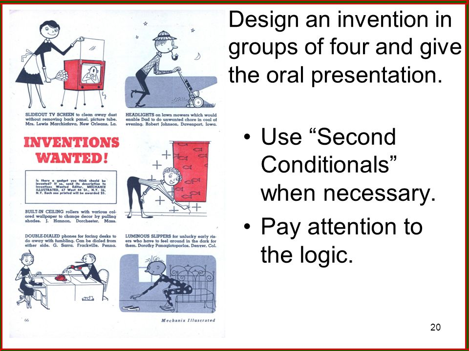 "20 Design an invention in groups of four and give the oral presentation. Use ""Second Conditionals"" when necessary. Pay attention to the logic."