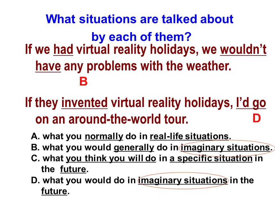 4 If we had virtual reality holidays, we wouldn't have any problems with the weather. If they invented virtual reality holidays, I'd go on an around-t
