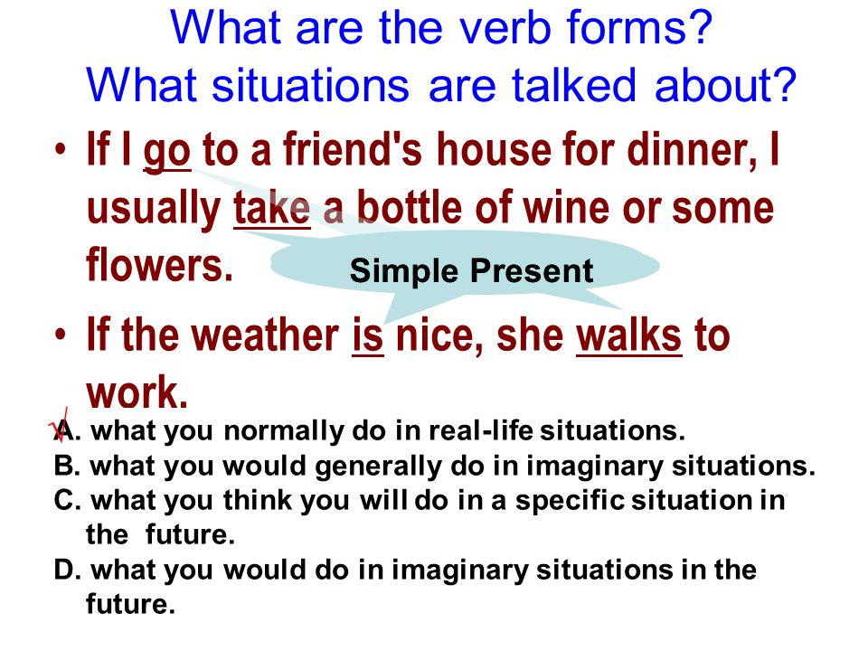 6 If I go to a friend's house for dinner, I usually take a bottle of wine or some flowers. If the weather is nice, she walks to work. A. what you norm