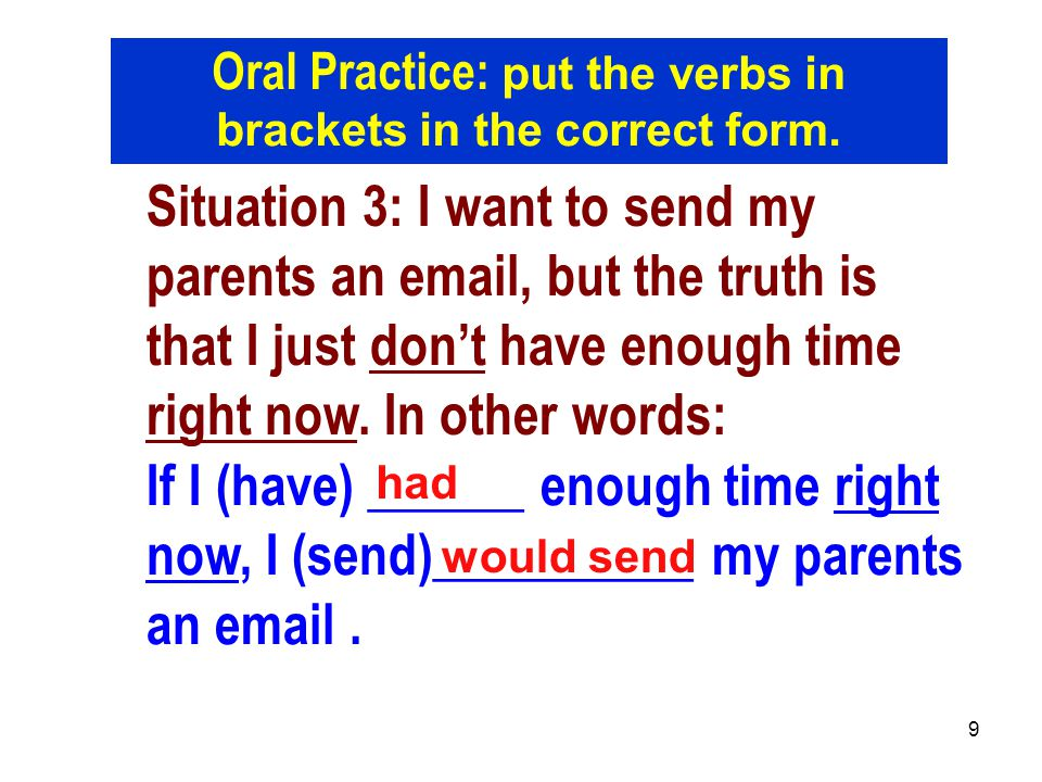 9 Situation 3: I want to send my parents an email, but the truth is that I just don't have enough time right now. In other words: If I (have) ______ e