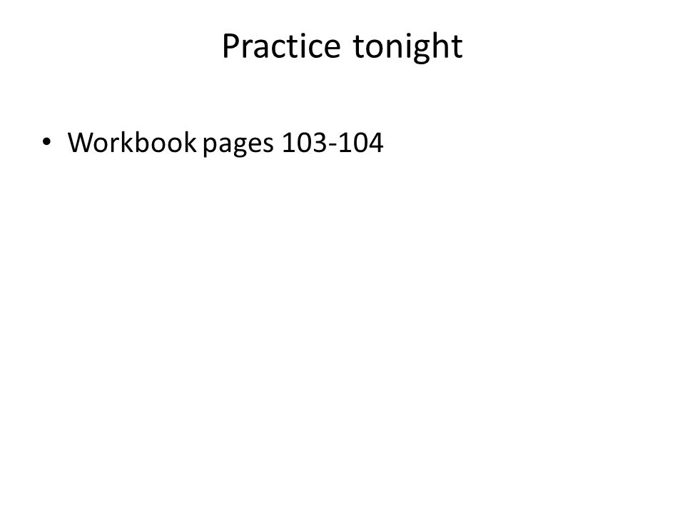 Practice tonight Workbook pages 103-104