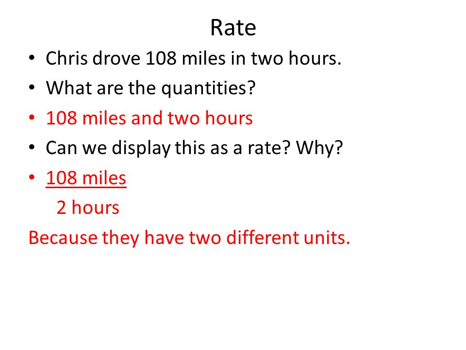 Rate Chris drove 108 miles in two hours. What are the quantities.