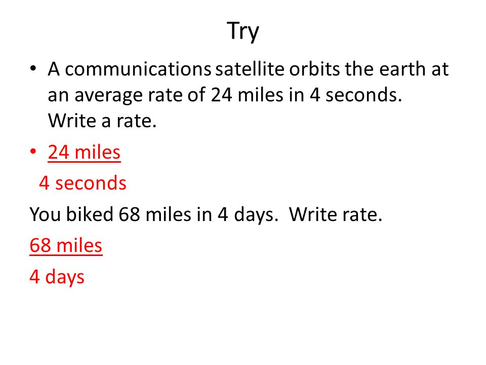 Try A communications satellite orbits the earth at an average rate of 24 miles in 4 seconds.