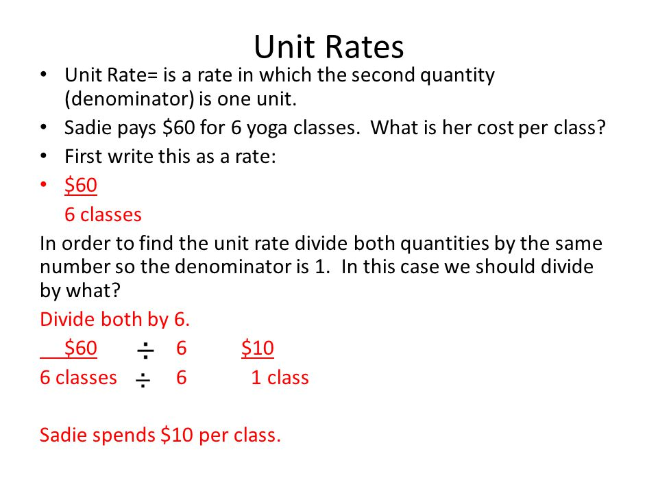 Unit Rates Unit Rate= is a rate in which the second quantity (denominator) is one unit.