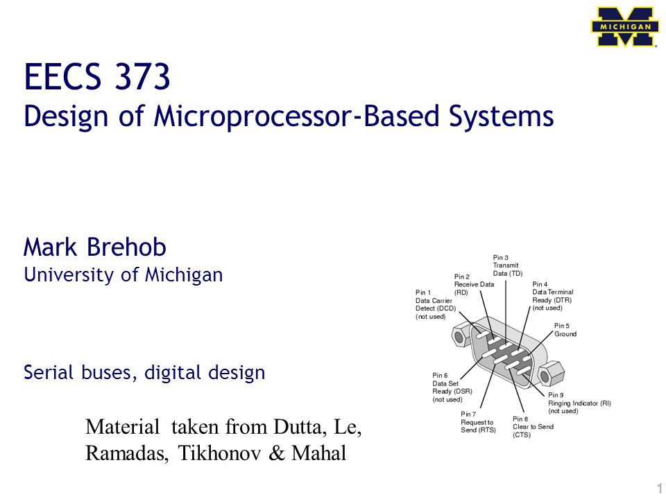 1 EECS 373 Design of Microprocessor-Based Systems Mark Brehob University of Michigan Serial buses, digital design Material taken from Dutta, Le, Ramadas, Tikhonov & Mahal