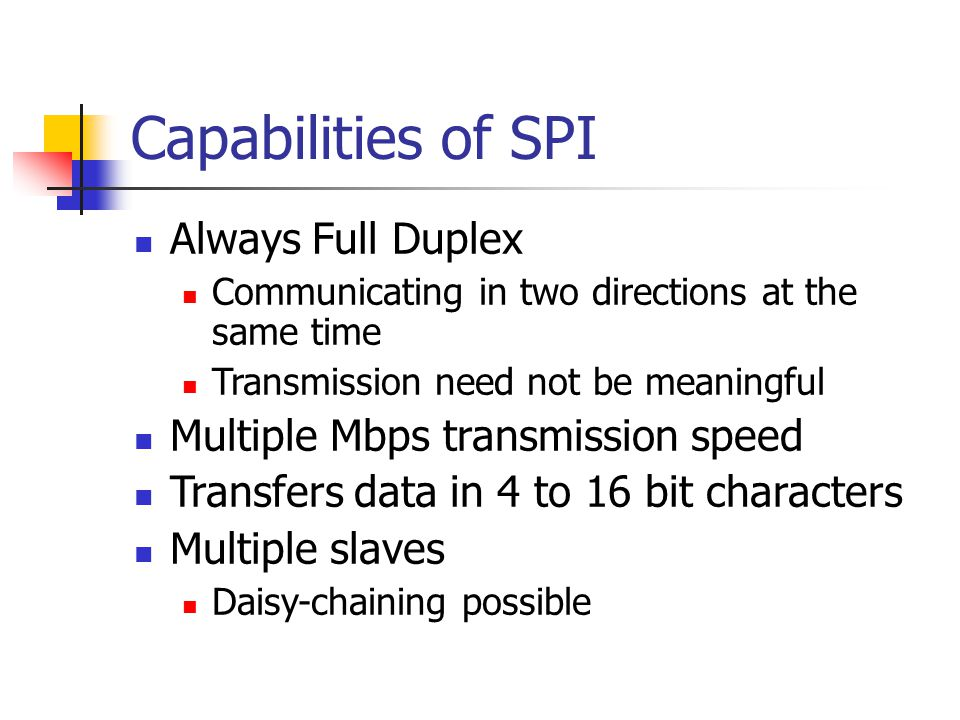 Capabilities of SPI Always Full Duplex Communicating in two directions at the same time Transmission need not be meaningful Multiple Mbps transmission speed Transfers data in 4 to 16 bit characters Multiple slaves Daisy-chaining possible