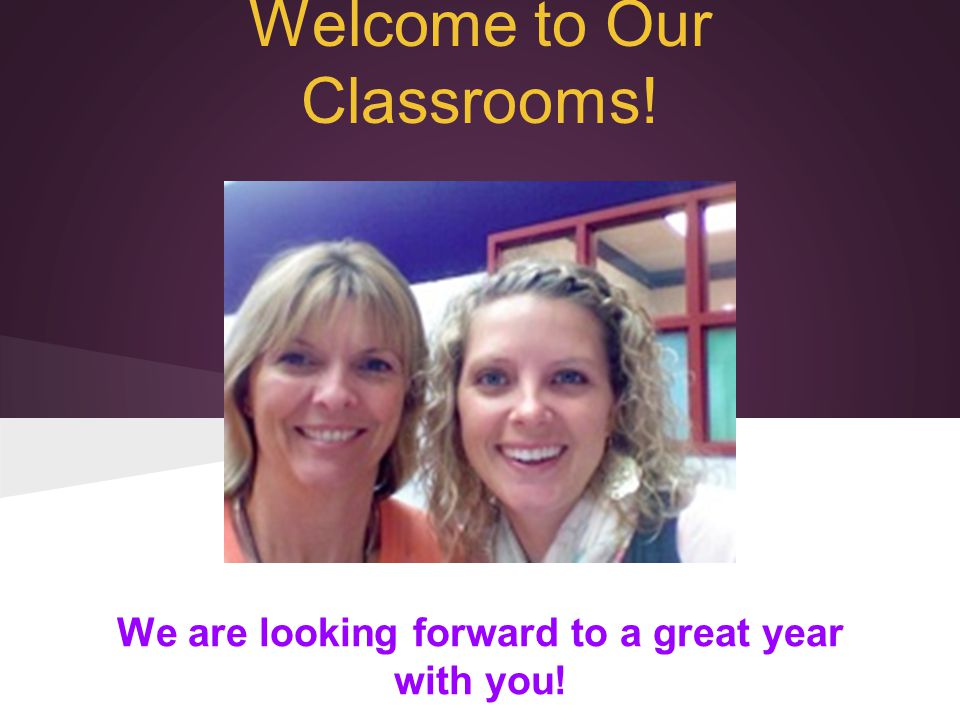 Welcome to Our Classrooms! We are looking forward to a great year with you!