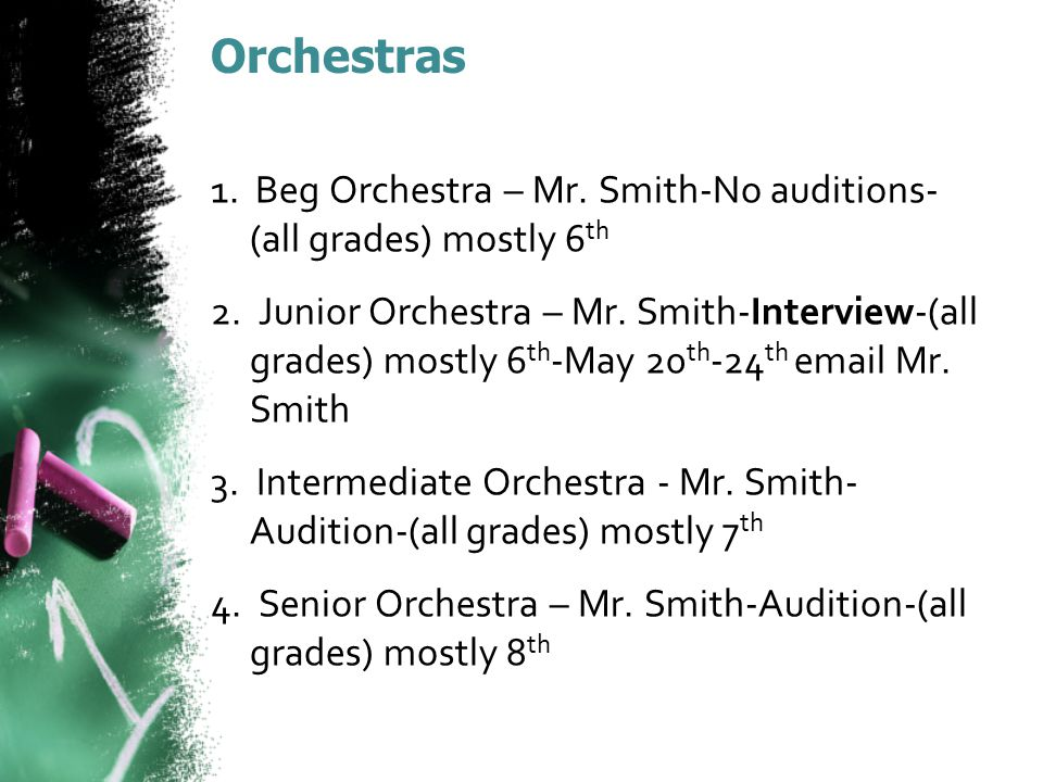 Orchestras 1.Beg Orchestra – Mr. Smith-No auditions- (all grades) mostly 6 th 2.