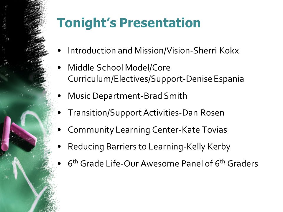 Tonight's Presentation Introduction and Mission/Vision-Sherri Kokx Middle School Model/Core Curriculum/Electives/Support-Denise Espania Music Department-Brad Smith Transition/Support Activities-Dan Rosen Community Learning Center-Kate Tovias Reducing Barriers to Learning-Kelly Kerby 6 th Grade Life-Our Awesome Panel of 6 th Graders