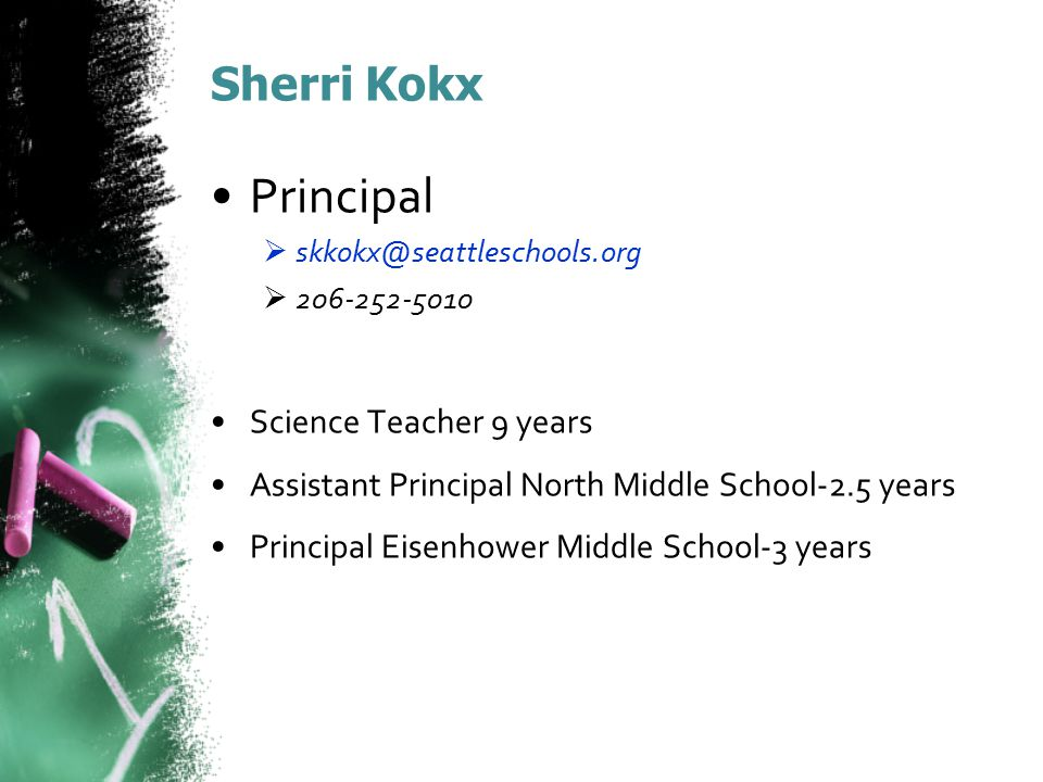 Sherri Kokx Principal  skkokx@seattleschools.org  206-252-5010 Science Teacher 9 years Assistant Principal North Middle School-2.5 years Principal Eisenhower Middle School-3 years