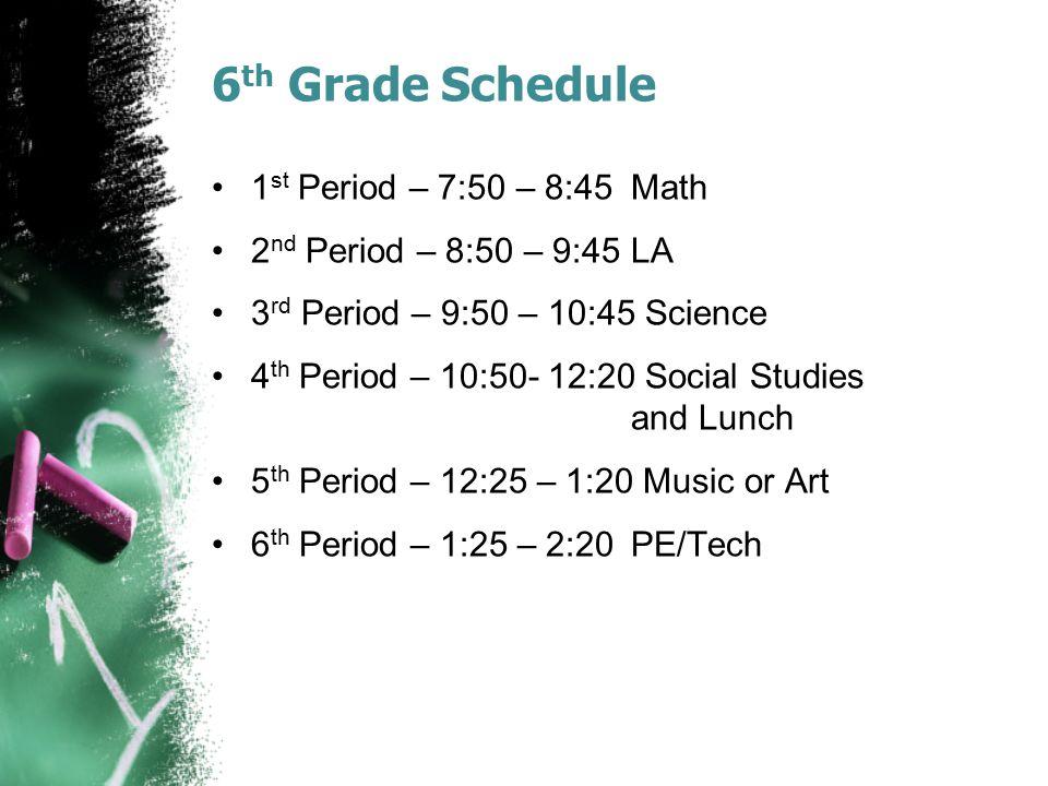 6 th Grade Schedule 1 st Period – 7:50 – 8:45Math 2 nd Period – 8:50 – 9:45LA 3 rd Period – 9:50 – 10:45 Science 4 th Period – 10:50- 12:20 Social Studies and Lunch 5 th Period – 12:25 – 1:20 Music or Art 6 th Period – 1:25 – 2:20PE/Tech
