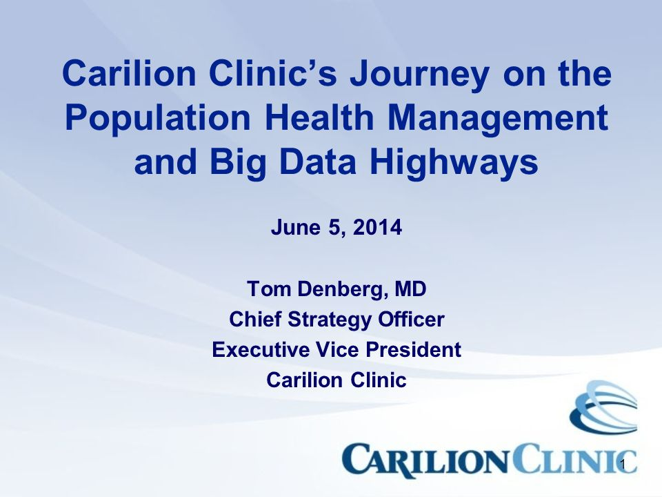 1 Carilion Clinic's Journey on the Population Health Management and Big Data Highways June 5, 2014 Tom Denberg, MD Chief Strategy Officer Executive Vice President Carilion Clinic