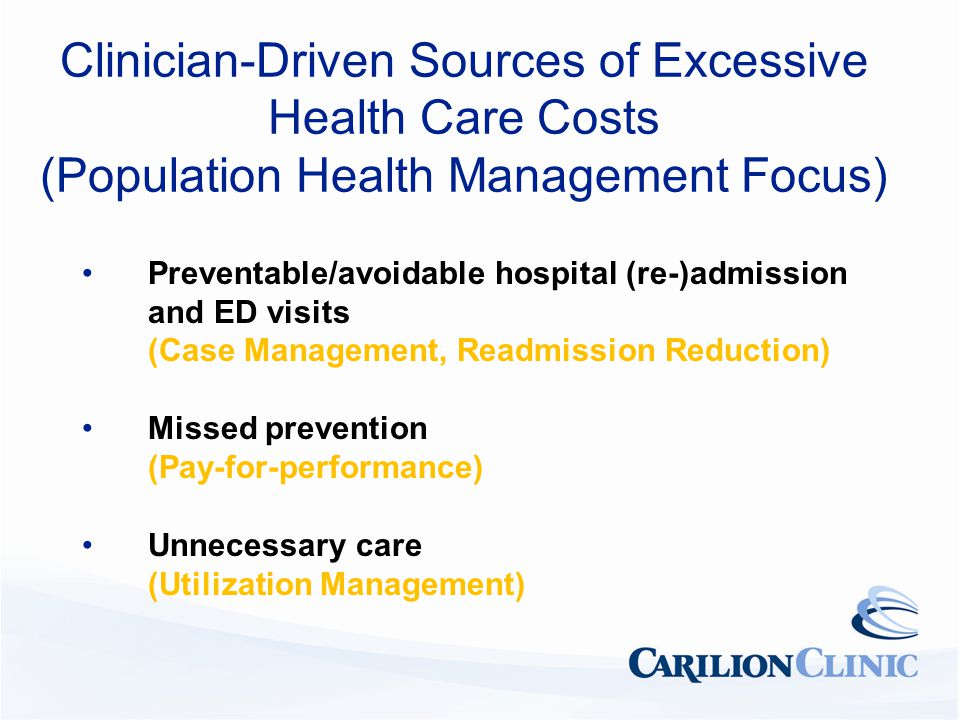 Clinician-Driven Sources of Excessive Health Care Costs (Population Health Management Focus) Preventable/avoidable hospital (re-)admission and ED visits (Case Management, Readmission Reduction) Missed prevention (Pay-for-performance) Unnecessary care (Utilization Management)