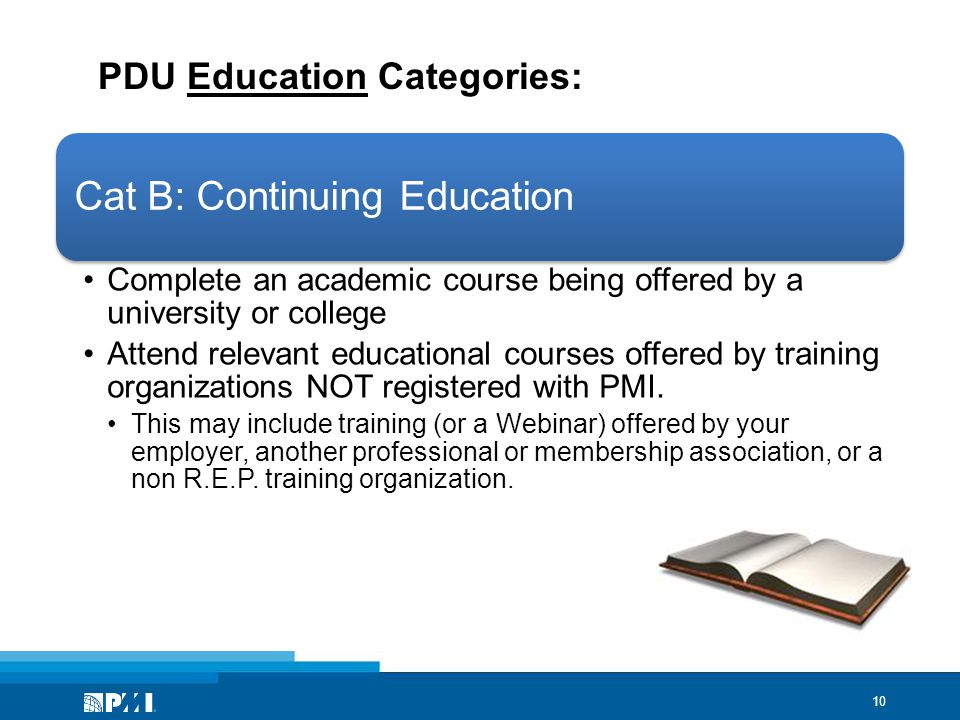 10 PDU Education Categories: Cat B: Continuing Education Complete an academic course being offered by a university or college Attend relevant educational courses offered by training organizations NOT registered with PMI.