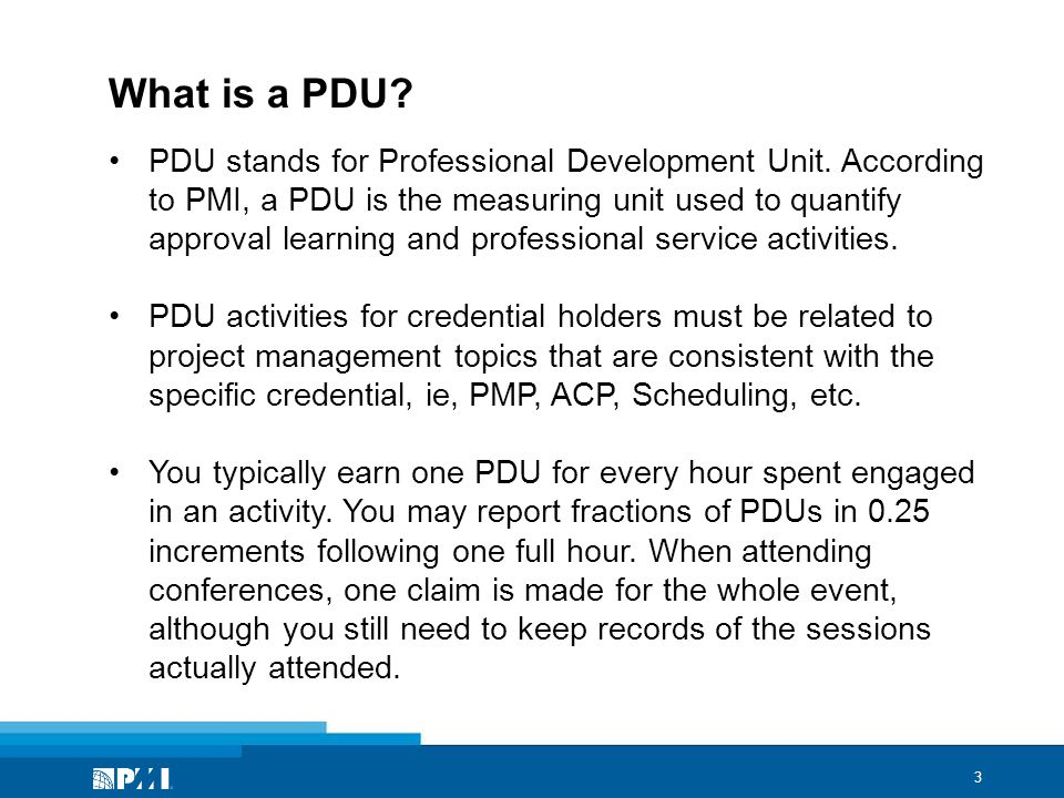 4 PDU Requirements 60 PDUs in 3-year cycle (PMP/PgMP/PfMP/PMI-PBA) 30 PDUs in 3-year cycle (PMI-ACP/PMI-RMP/PMI-SP) Education PDU Categories No maximum number of PDUs (except Self-Directed Learning (30) Giving Back to the Profession PDU Categories Maximum: 45 PDUs in 3-year cycle (PMP/PgMP) 20 PDUs in 3-year cycle (PMI-ACP/PMI-RMP/PMI-SP)