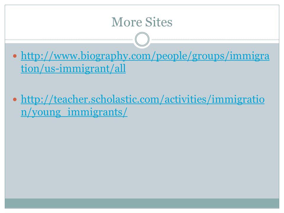 More Sites http://www.biography.com/people/groups/immigra tion/us-immigrant/all http://www.biography.com/people/groups/immigra tion/us-immigrant/all http://teacher.scholastic.com/activities/immigratio n/young_immigrants/ http://teacher.scholastic.com/activities/immigratio n/young_immigrants/