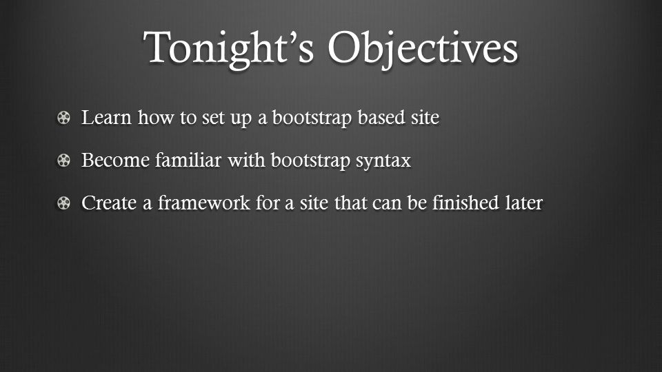 Tonight's Objectives Learn how to set up a bootstrap based site Become familiar with bootstrap syntax Create a framework for a site that can be finished later