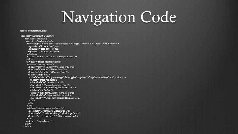 Navigation Code (copied from template.html) Project name Project name Home Home About About Contact Contact Dropdown Dropdown Action Action Another action Another action Something else here Something else here Nav header Nav header Separated link Separated link One more separated link One more separated link Default Default Static top Static top Fixed top Fixed top