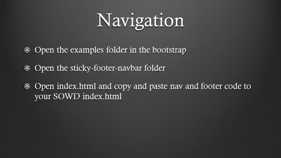 Navigation Open the examples folder in the bootstrap Open the sticky-footer-navbar folder Open index.html and copy and paste nav and footer code to your SOWD index.html