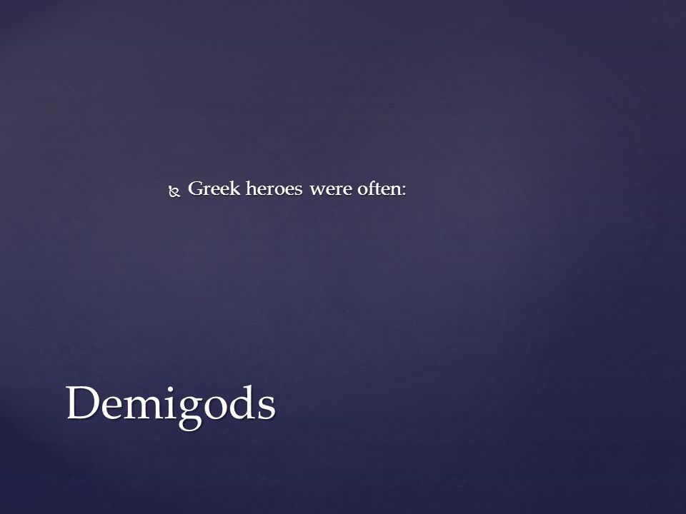  Greek heroes were often: Demigods