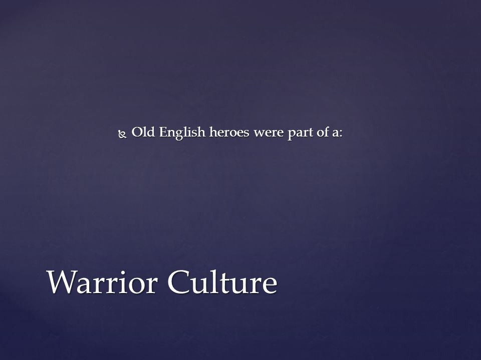  Old English heroes were part of a: Warrior Culture