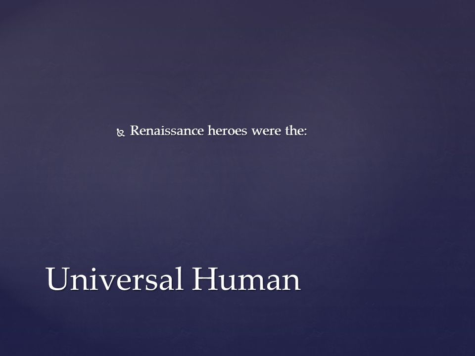  Renaissance heroes were the: Universal Human