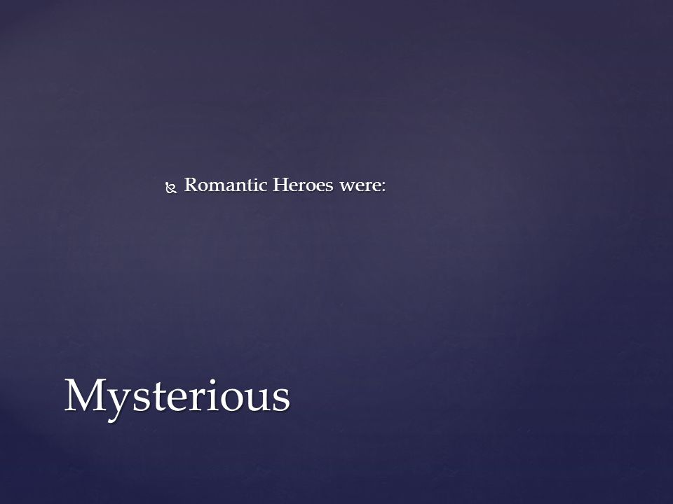  Romantic Heroes were: Mysterious