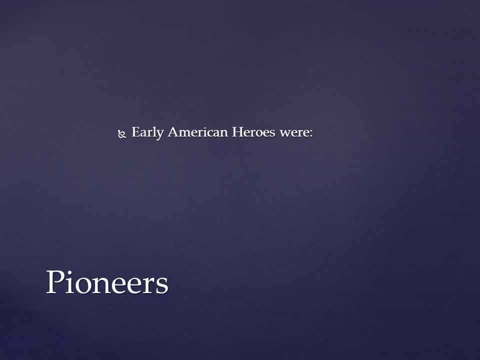  Early American Heroes were: Pioneers