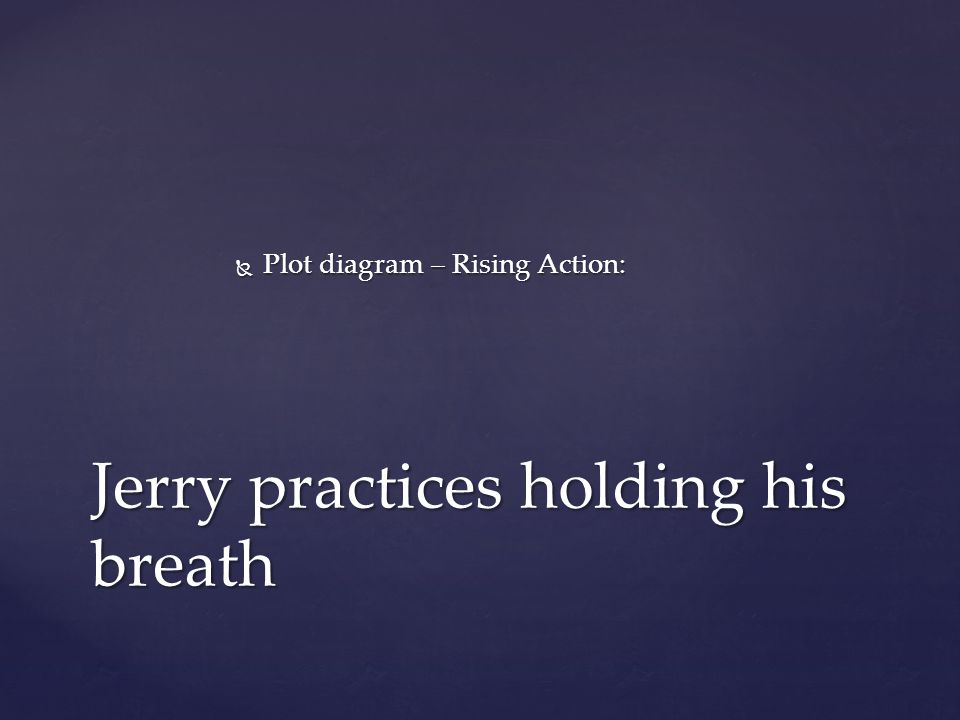  Plot diagram – Rising Action: Jerry practices holding his breath