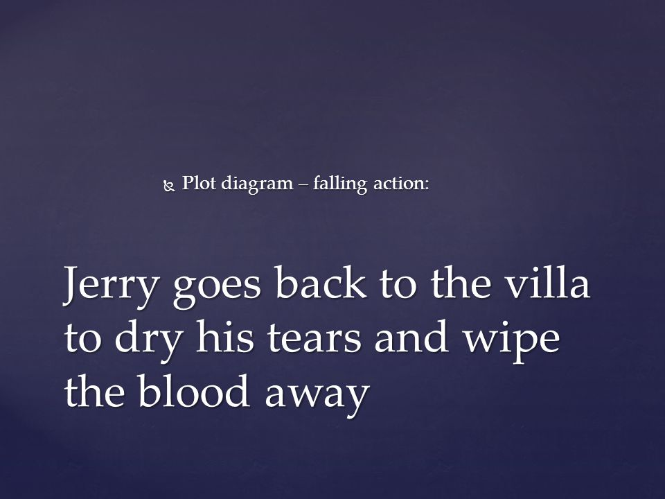  Plot diagram – falling action: Jerry goes back to the villa to dry his tears and wipe the blood away