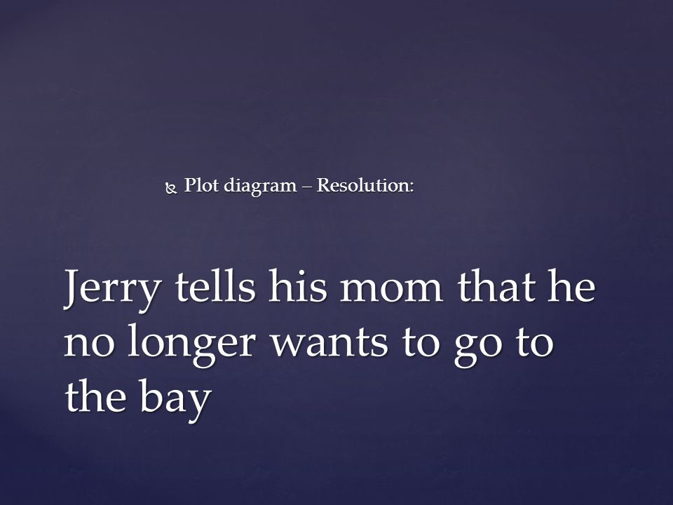  Plot diagram – Resolution: Jerry tells his mom that he no longer wants to go to the bay